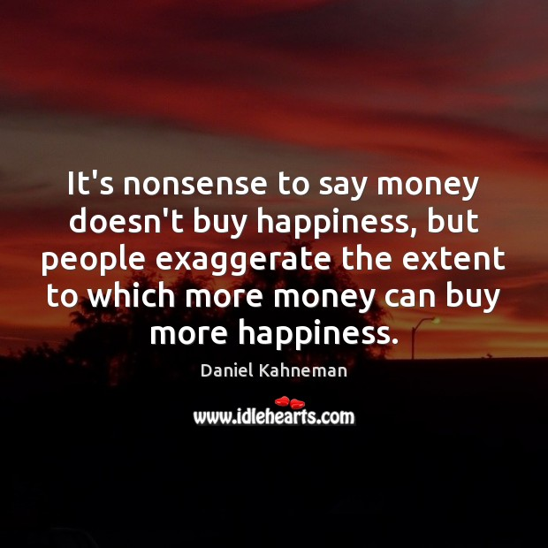 It's nonsense to say money doesn't buy happiness, but people exaggerate the Image