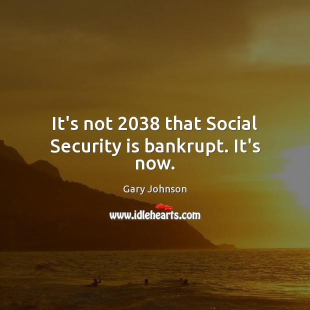 It's not 2038 that Social Security is bankrupt. It's now. Gary Johnson Picture Quote