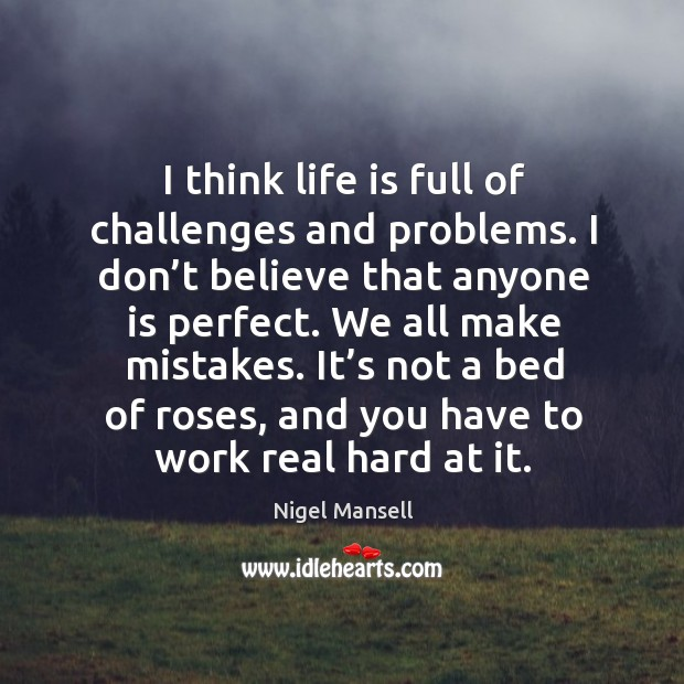 It's not a bed of roses, and you have to work real hard at it. Image