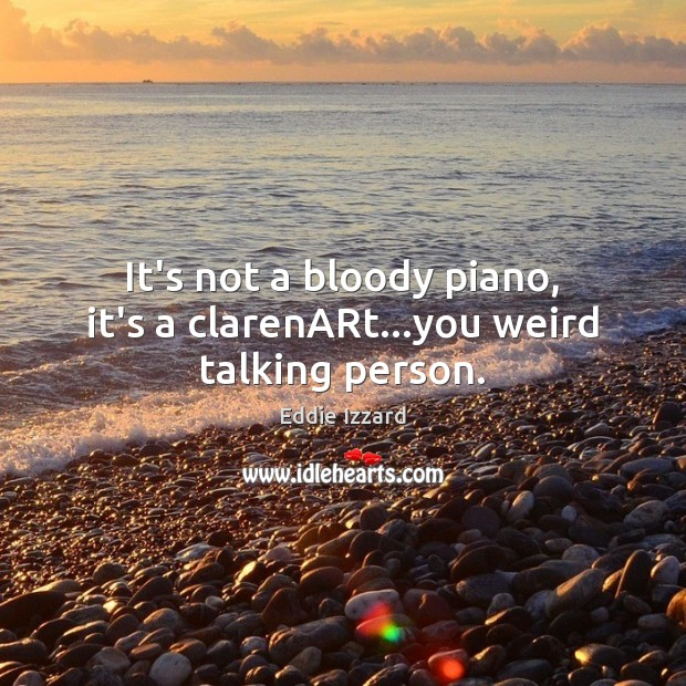 It's not a bloody piano, it's a clarenARt…you weird talking person. Eddie Izzard Picture Quote