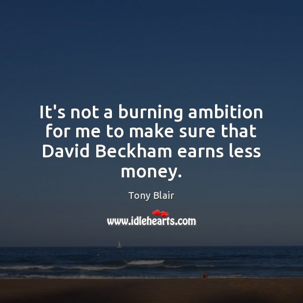 It's not a burning ambition for me to make sure that David Beckham earns less money. Tony Blair Picture Quote
