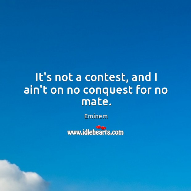 It's not a contest, and I ain't on no conquest for no mate. Image