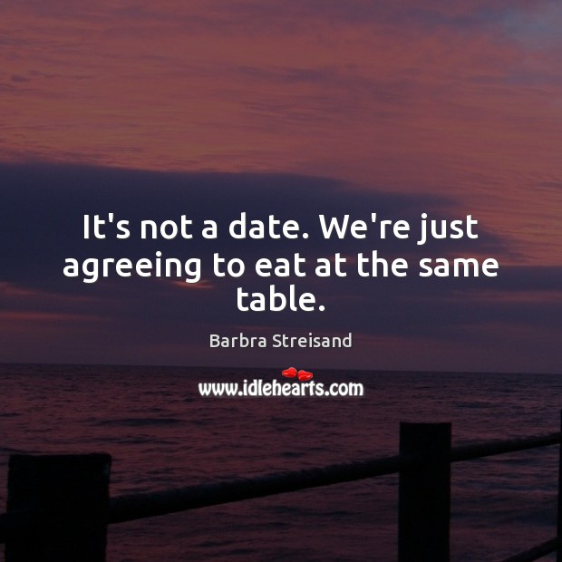 It's not a date. We're just agreeing to eat at the same table. Image