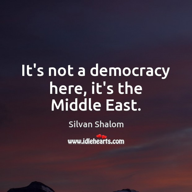 It's not a democracy here, it's the Middle East. Image