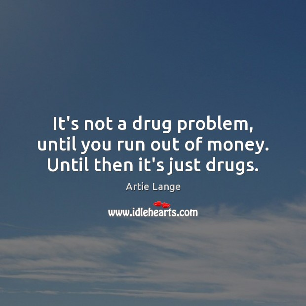 Image, It's not a drug problem, until you run out of money. Until then it's just drugs.