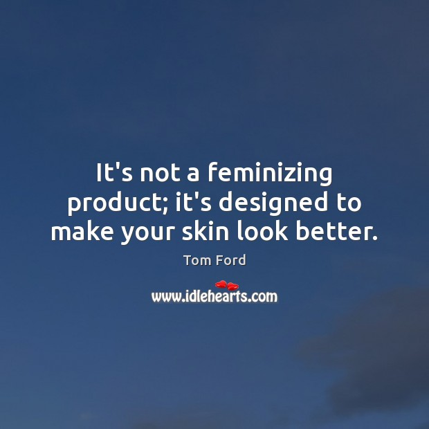 It's not a feminizing product; it's designed to make your skin look better. Image