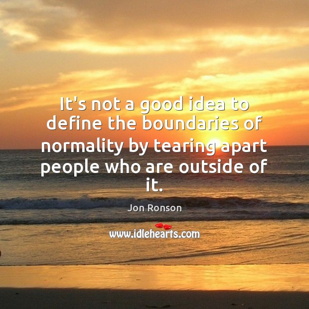 It's not a good idea to define the boundaries of normality by Jon Ronson Picture Quote