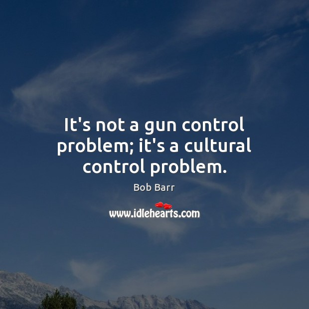 It's not a gun control problem; it's a cultural control problem. Bob Barr Picture Quote