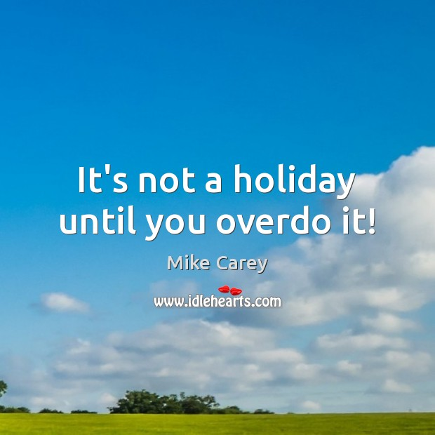 It's not a holiday until you overdo it! Image