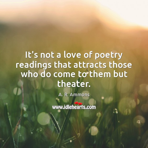 Image, It's not a love of poetry readings that attracts those who do come to them but theater.