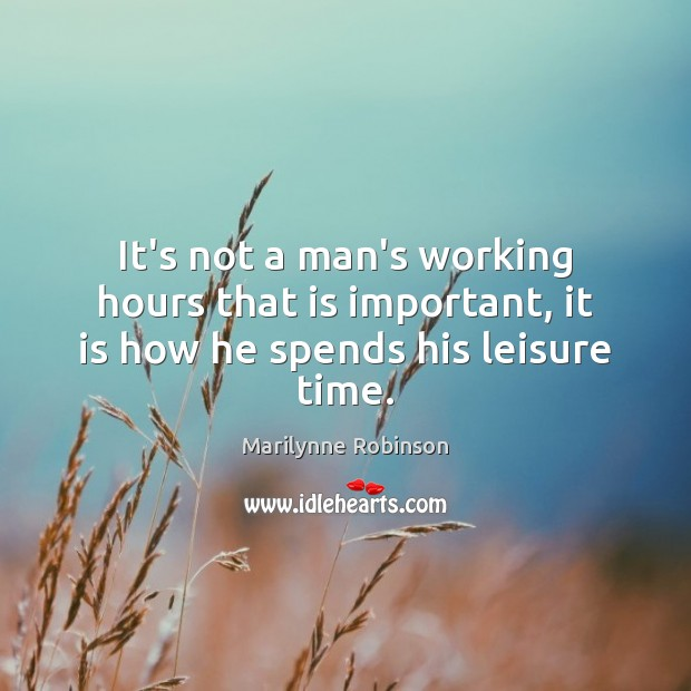 It's not a man's working hours that is important, it is how he spends his leisure time. Image