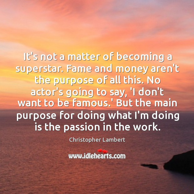 It's not a matter of becoming a superstar. Fame and money aren't Image