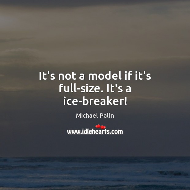 It's not a model if it's full-size. It's a ice-breaker! Michael Palin Picture Quote