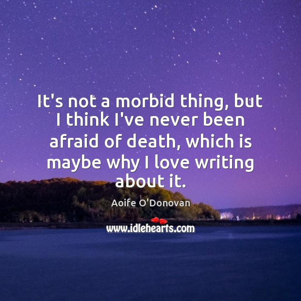 Image, It's not a morbid thing, but I think I've never been afraid