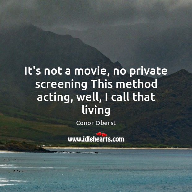 It's not a movie, no private screening This method acting, well, I call that living Conor Oberst Picture Quote