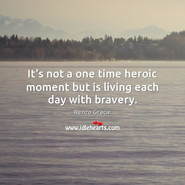 It's not a one time heroic moment but is living each day with bravery. Image