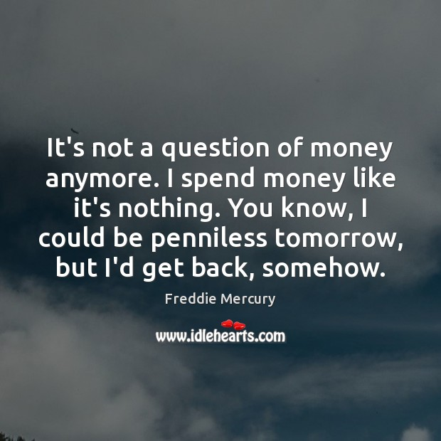 It's not a question of money anymore. I spend money like it's Freddie Mercury Picture Quote