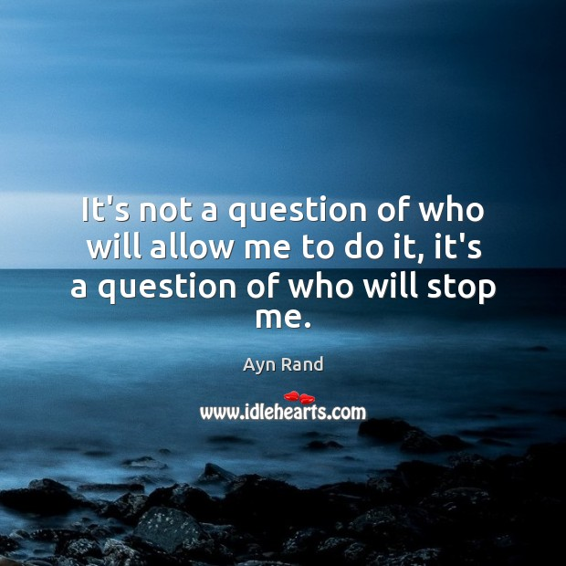 It's not a question of who will allow me to do it, it's a question of who will stop me. Image