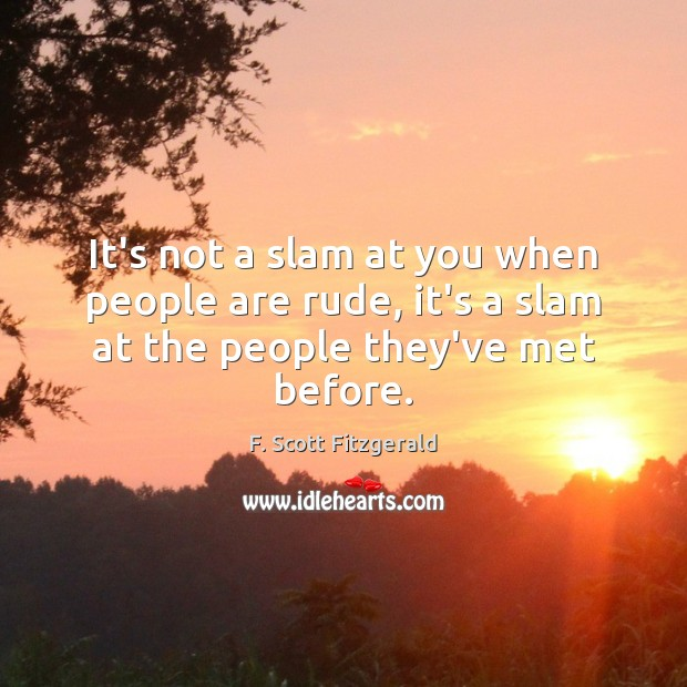 It's not a slam at you when people are rude, it's a slam at the people they've met before. Image