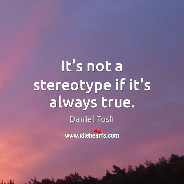 Image, It's not a stereotype if it's always true.