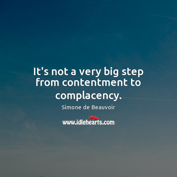 It's not a very big step from contentment to complacency. Simone de Beauvoir Picture Quote