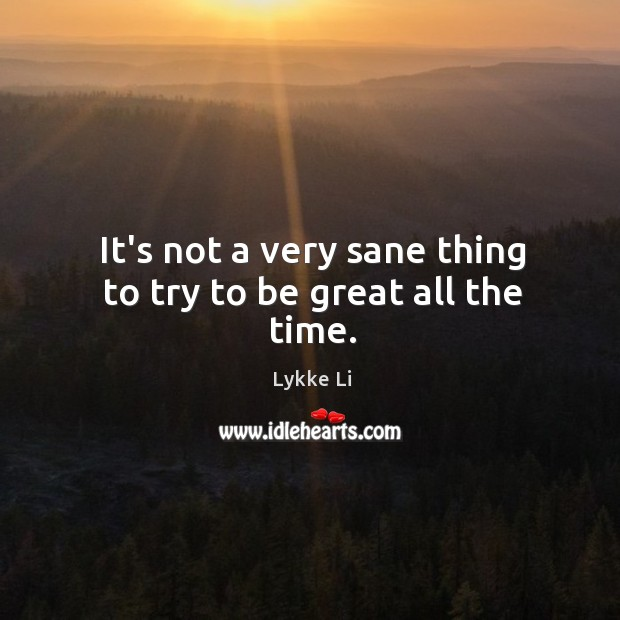 It's not a very sane thing to try to be great all the time. Lykke Li Picture Quote