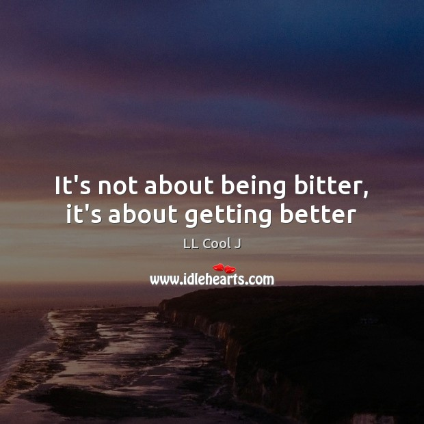 It's not about being bitter, it's about getting better LL Cool J Picture Quote