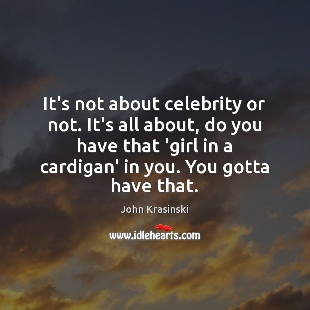 It's not about celebrity or not. It's all about, do you have Image