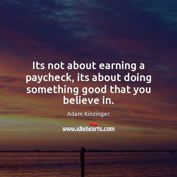 Image, Its not about earning a paycheck, its about doing something good that you believe in.