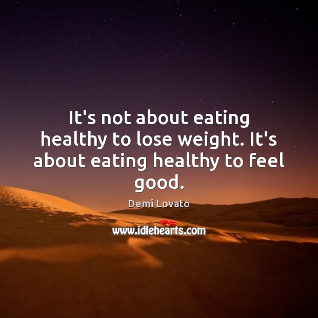 It's not about eating healthy to lose weight. It's about eating healthy to feel good. Image