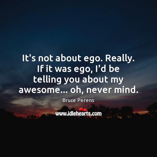 It's not about ego. Really. If it was ego, I'd be telling Image