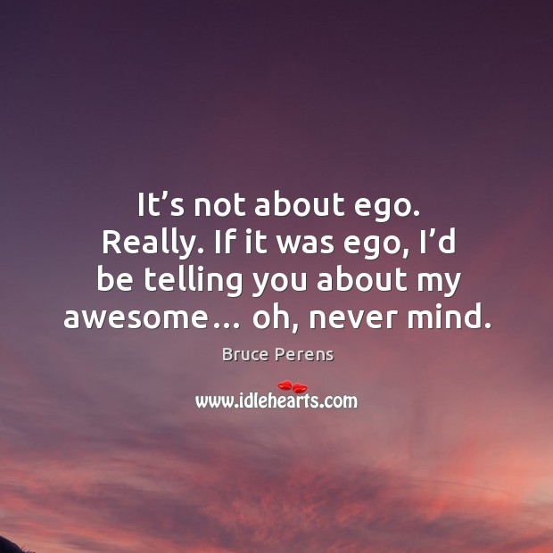 Image, It's not about ego. Really. If it was ego, I'd be telling you about my awesome… oh, never mind.