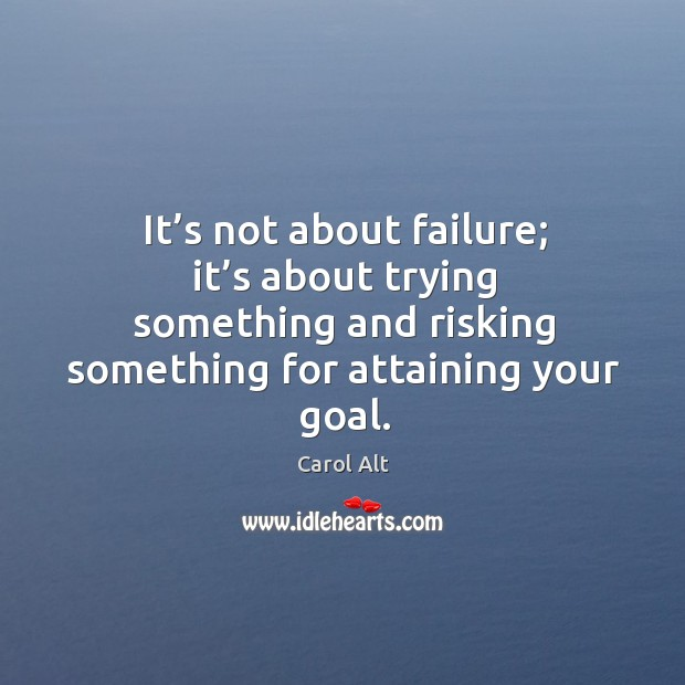 It's not about failure; it's about trying something and risking something for attaining your goal. Image