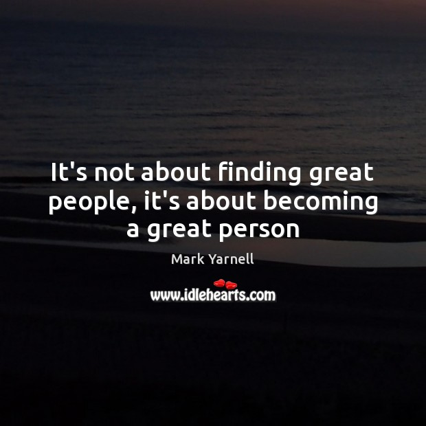 It's not about finding great people, it's about becoming a great person Image