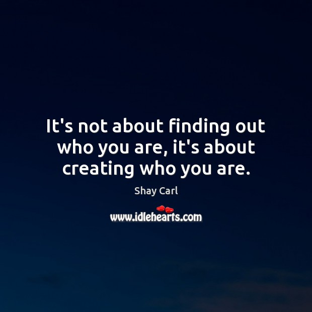 It's not about finding out who you are, it's about creating who you are. Image