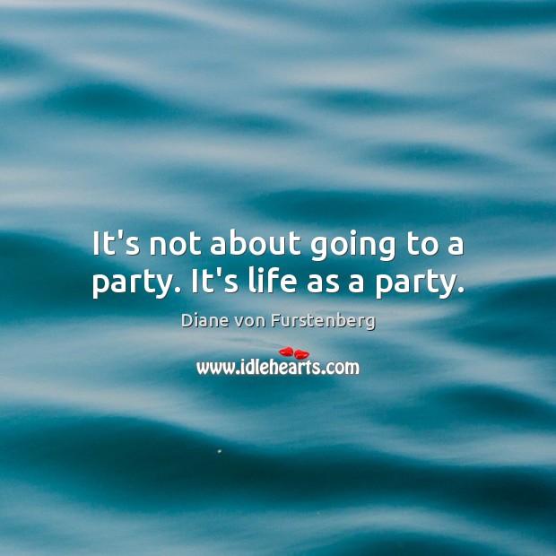 It's not about going to a party. It's life as a party. Image