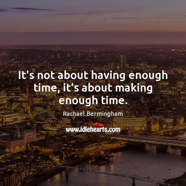 It's not about having enough time, it's about making enough time. Rachael Bermingham Picture Quote