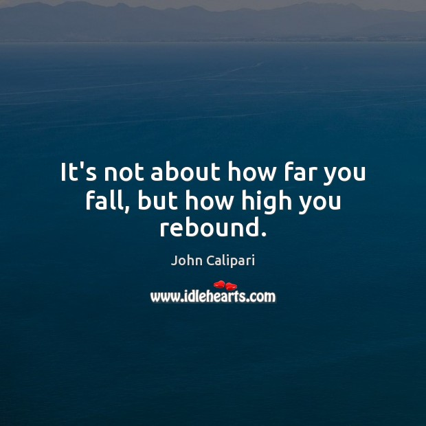 It's not about how far you fall, but how high you rebound. Image