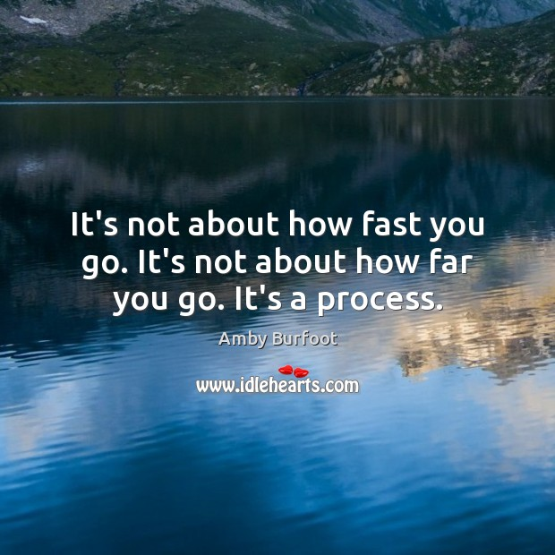 Image, It's not about how fast you go. It's not about how far you go. It's a process.