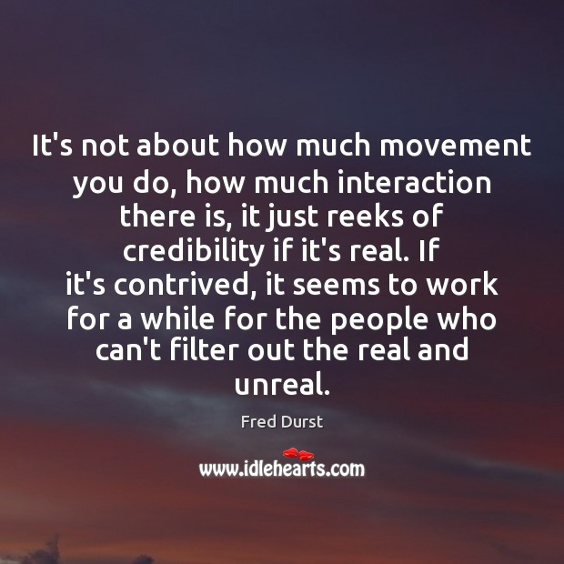 It's not about how much movement you do, how much interaction there Fred Durst Picture Quote