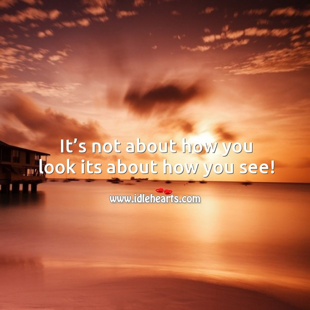It's not about how you look its about how you see! Image