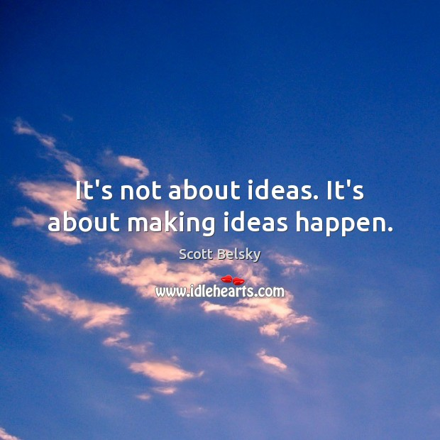 It's not about ideas. It's about making ideas happen. Scott Belsky Picture Quote