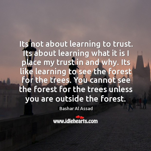 Its not about learning to trust. Its about learning what it is Bashar Al Assad Picture Quote