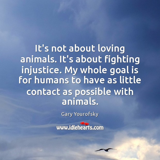 It's not about loving animals. It's about fighting injustice. My whole goal Image