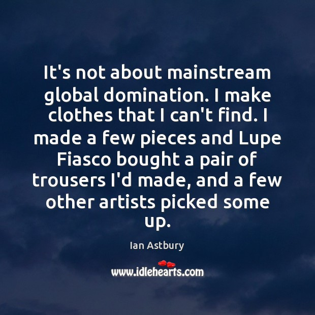 Image, It's not about mainstream global domination. I make clothes that I can't