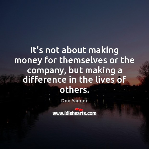 It's not about making money for themselves or the company, but Image