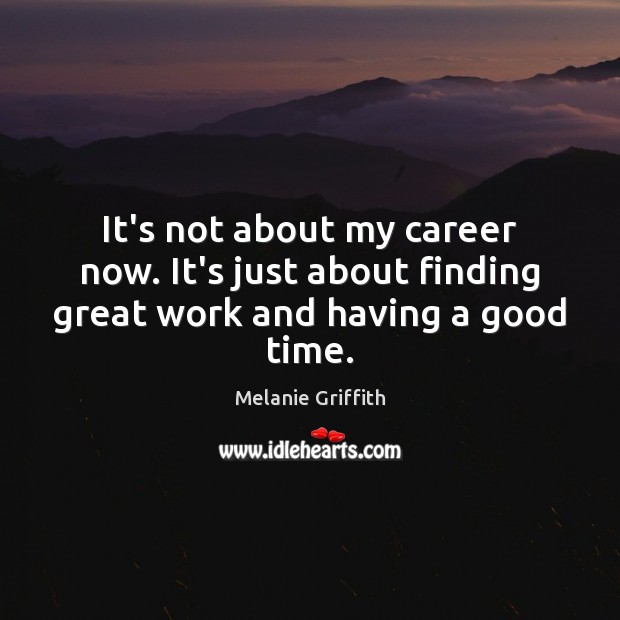 It's not about my career now. It's just about finding great work and having a good time. Image
