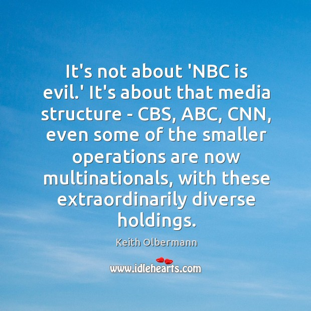 It's not about 'NBC is evil.' It's about that media structure Keith Olbermann Picture Quote