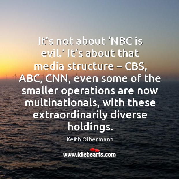 It's not about 'nbc is evil.' it's about that media structure – cbs, abc, cnn, even some Keith Olbermann Picture Quote