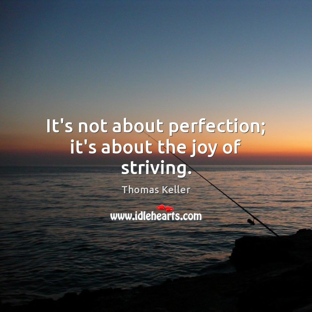 It's not about perfection; it's about the joy of striving. Thomas Keller Picture Quote